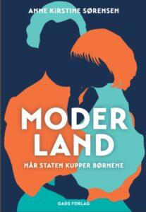 Moderland – når staten kupper børnene er skrevet af Anne Kirstine Sørensen og udgivet på Gads Forlag (link: https://gad.dk/moderland) i november 2020.